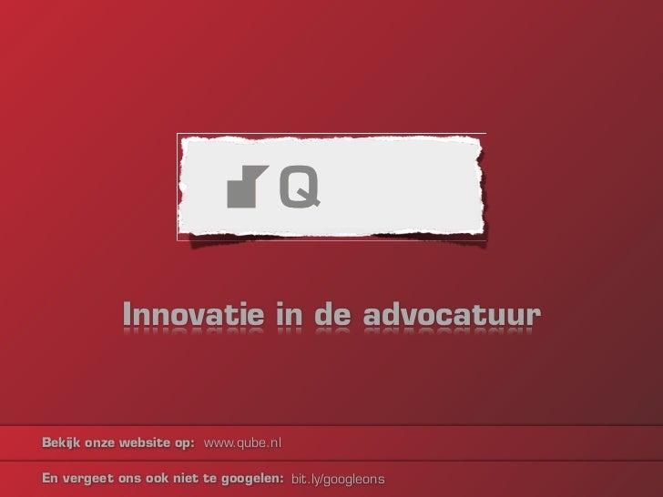 Innovatie in de advocatuurBekijk onze website op: www.qube.nlEn vergeet ons ook niet te googelen: bit.ly/googleons