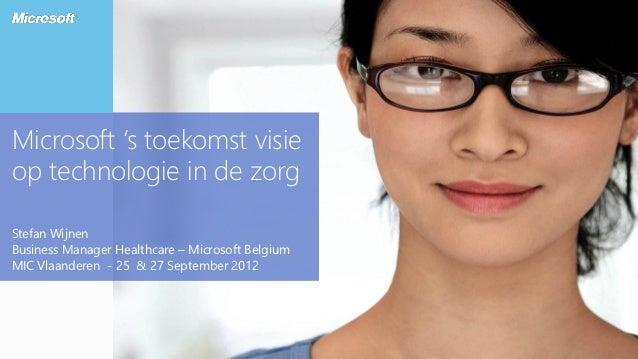Microsoft 's toekomst visieop technologie in de zorgStefan WijnenBusiness Manager Healthcare – Microsoft BelgiumMIC Vlaand...