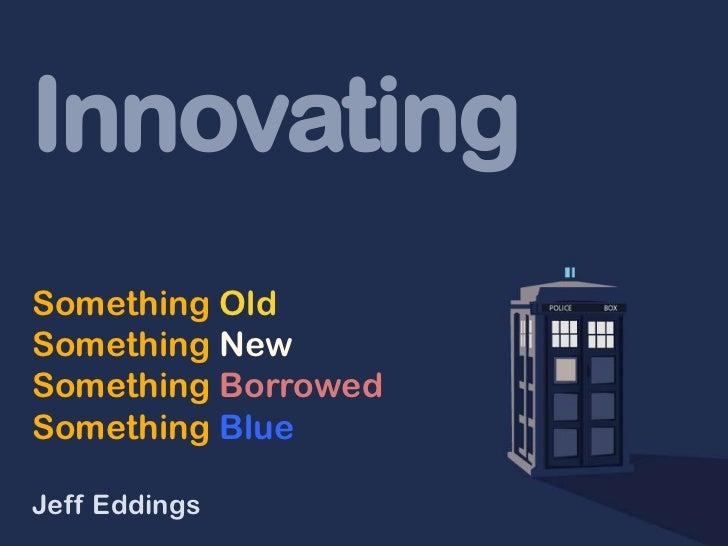 InnovatingSomething OldSomething NewSomething BorrowedSomething BlueJeff Eddings