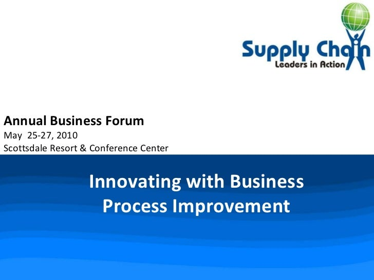 Innovating with Business Process Improvement Annual Business Forum May  25-27, 2010 Scottsdale Resort & Conference Center