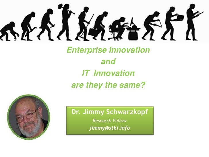 Enterprise Innovation         and    IT Innovation are they the same? Dr. Jimmy Schwarzkopf      Research Fellow     jimmy...