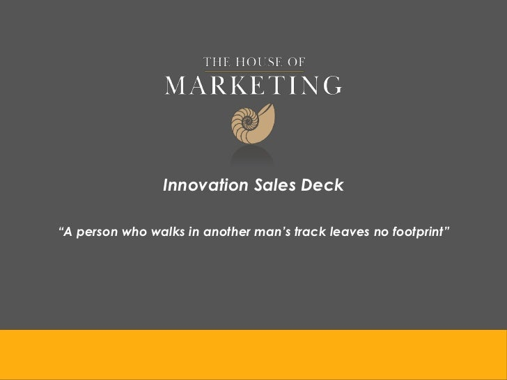 """Innovation Sales Deck""""A person who walks in another man's track leaves no footprint"""""""