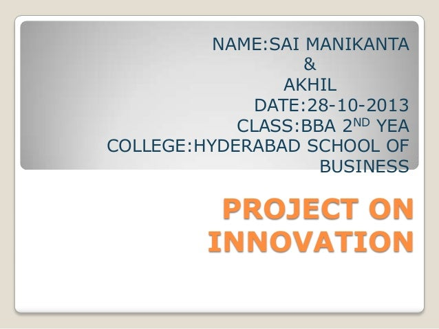 NAME:SAI MANIKANTA & AKHIL DATE:28-10-2013 CLASS:BBA 2ND YEA COLLEGE:HYDERABAD SCHOOL OF BUSINESS  PROJECT ON INNOVATION
