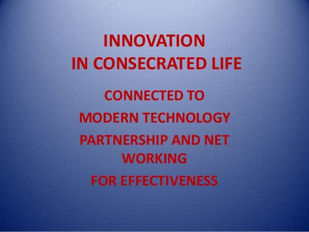 INNOVATIONIN CONSECRATED LIFE   CONNECTED TOMODERN TECHNOLOGYPARTNERSHIP AND NET     WORKING FOR EFFECTIVENESS