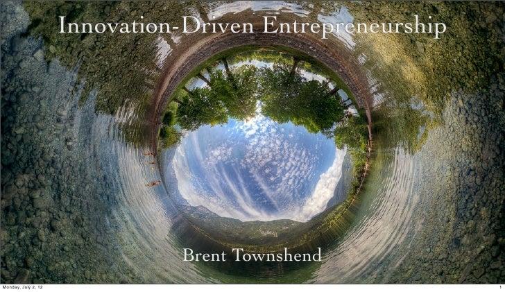 Innovation-Driven Entrepreneurship                               Brent TownshendMonday, July 2, 12                        ...
