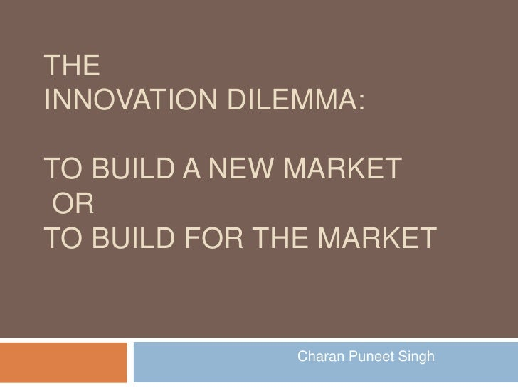 TheInnovation Dilemma:to build a new market or to build for the market<br />Charan Puneet Singh<br />