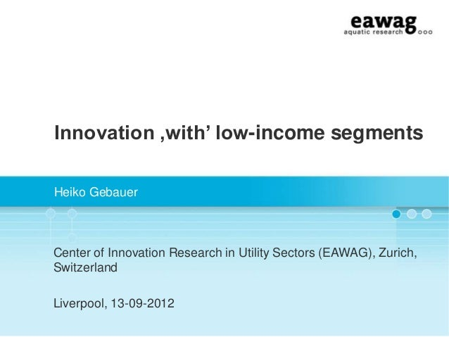 """Innovation 'with"""" low-income segmentsHeiko GebauerCenter of Innovation Research in Utility Sectors (EAWAG), Zurich,Switzer..."""