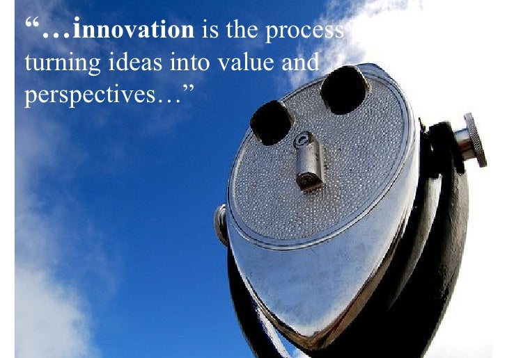 """…innovation is the process of turning ideas into value and perspectives…"""