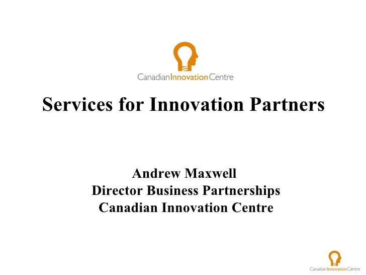 Services for Innovation Partners  Andrew Maxwell  Director Business Partnerships Canadian Innovation Centre