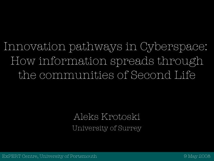 Innovation pathways in Cyberspace:  How information spreads through the communities of Second Life Aleks Krotoski Universi...