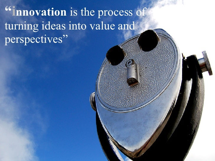 """ i nnovation  is the process of turning ideas into value  and perspectives"""