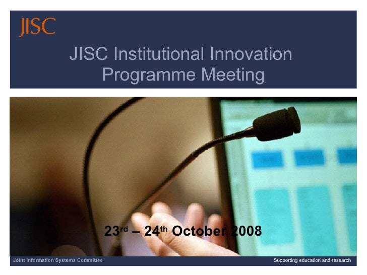 Joint Information Systems Committee Supporting education and research JISC Institutional Innovation  Programme Meeting 23 ...