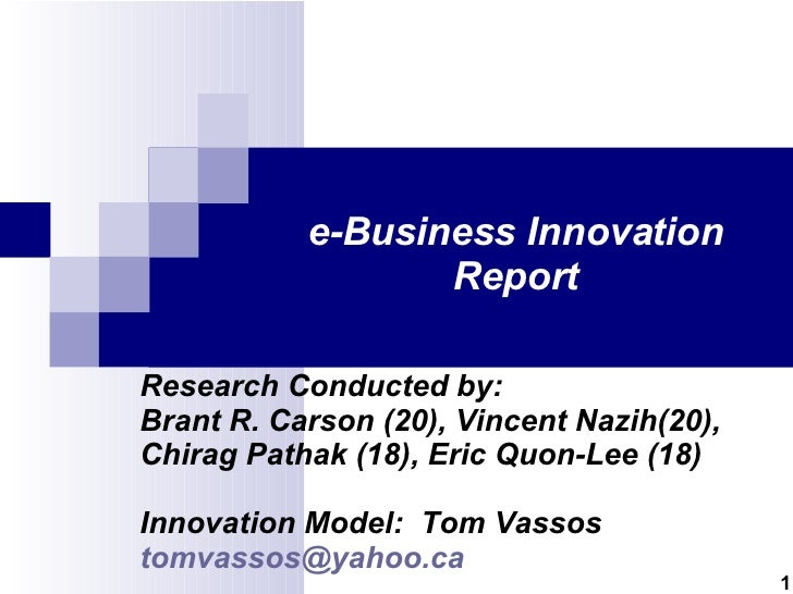 e-Business Innovation Report Research Conducted by: Brant R. Carson (20), Vincent Nazih(20), Chirag Pathak (18), Eric Quon...