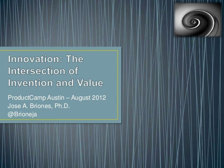 Innovation: The Intersection of Invention and Value.  Jose A. Briones, Ph.D.