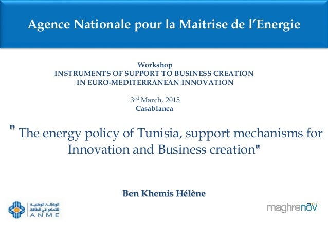 """"""" The energy policy of Tunisia, support mechanisms for Innovation and Business creation"""" Ben Khemis Hélène Agence National..."""