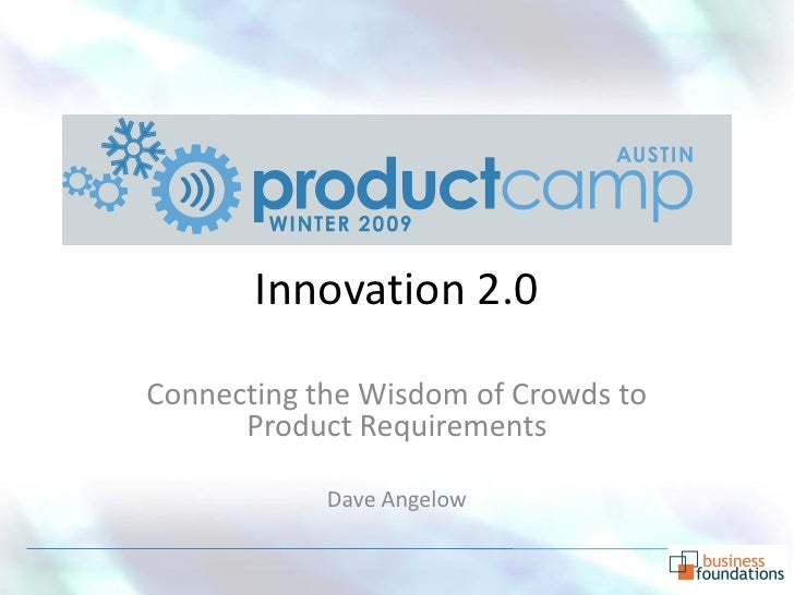 Innovation 2.0  Connecting the Wisdom of Crowds to       Product Requirements              Dave Angelow