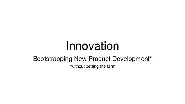 Innovation bootstrapping new product development for Innovative product development companies
