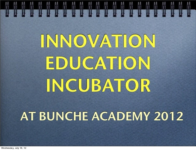 INNOVATION                          EDUCATION                          INCUBATOR                AT BUNCHE ACADEMY 2012Wedn...