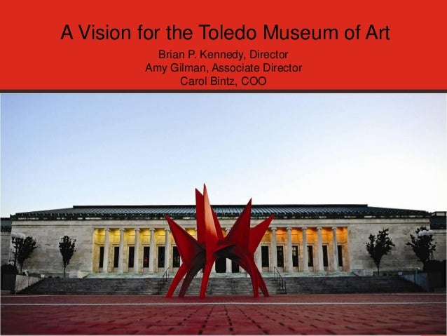 A Vision for the Toledo Museum of Art Brian P. Kennedy, Director Amy Gilman, Associate Director Carol Bintz, COO