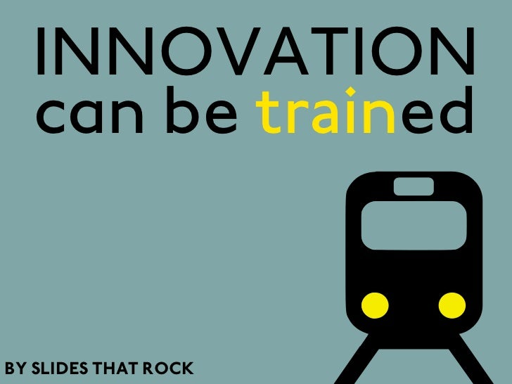 INNOVATION  can be trainedBY SLIDES THAT ROCK