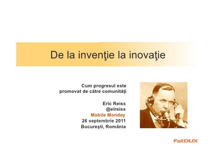 De la invenţie la inovaţie          Cum progresul este  promovat de către comunităţi                   Eric Reiss         ...