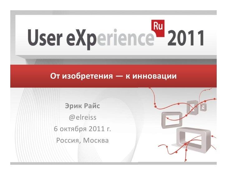 От изобретения — к инновации   Эрик Райс    @elreiss6 октября 2011 г. Россия, Москва