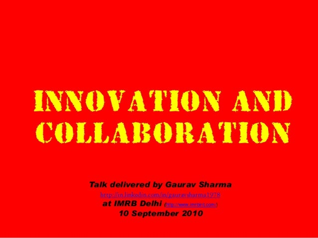 INNOVATION AND COLLABORATION Talk delivered by Gaurav Sharma http://in.linkedin.com/in/gauravsharma1978 at IMRB Delhi (htt...