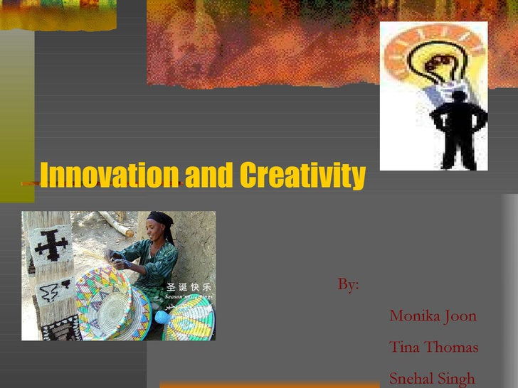 Innovation and Creativity By:  Monika Joon Tina Thomas Snehal Singh
