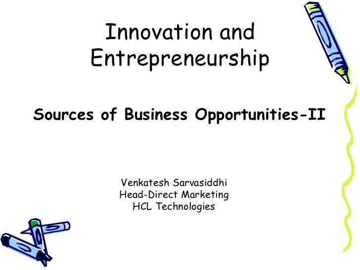 Innovation and Entrepreneurship <ul><li>Sources of Business Opportunities-II  </li></ul>Venkatesh Sarvasiddhi Head-Direct ...