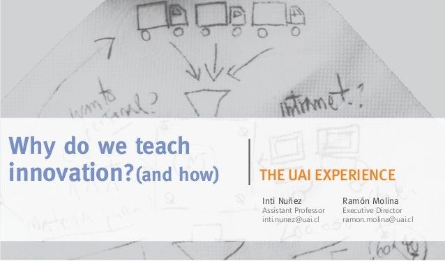 Why do we teach innovation?(and how) THE UAI EXPERIENCE Inti Nuñez Assistant Professor inti.nunez@uai.cl Ramón Molina Exec...