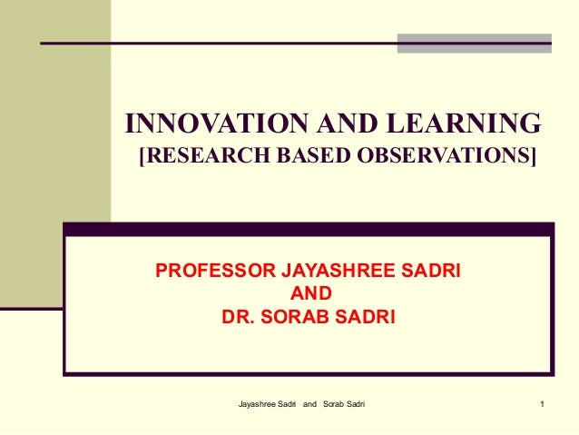 Jayashree Sadri and Sorab Sadri 1INNOVATION AND LEARNING[RESEARCH BASED OBSERVATIONS]PROFESSOR JAYASHREE SADRIANDDR. SORAB...
