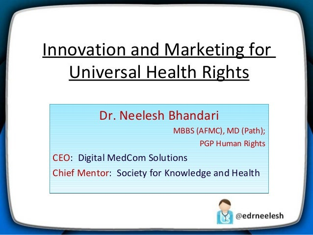 Innovation and Marketing for Universal Health Rights Dr. Neelesh Bhandari MBBS (AFMC), MD (Path); PGP Human Rights  CEO: D...