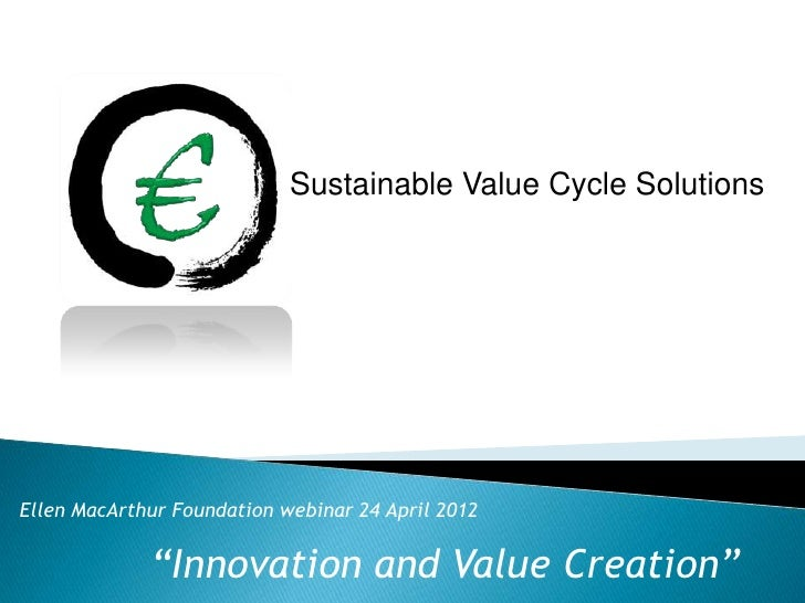 "Sustainable Value Cycle SolutionsEllen MacArthur Foundation webinar 24 April 2012             ""Innovation and Value Creati..."