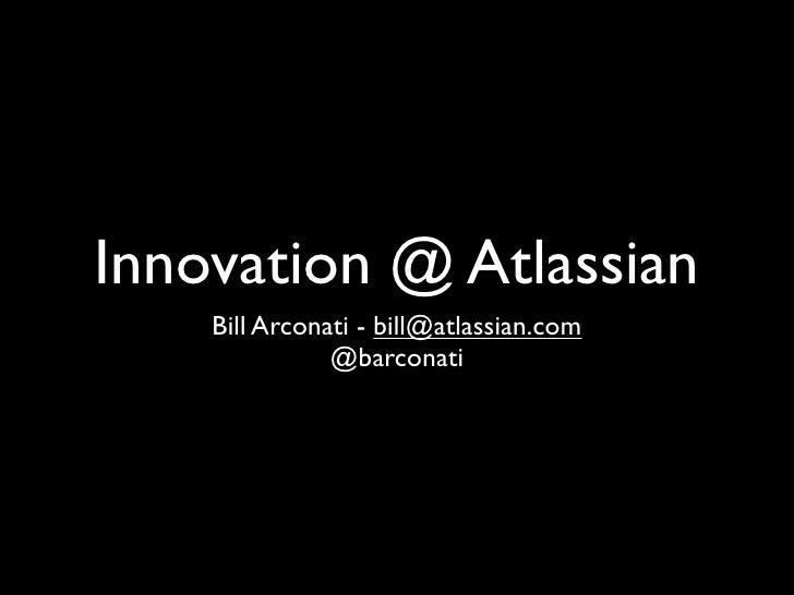 Innovation @ Atlassian     Bill Arconati - bill@atlassian.com                @barconati