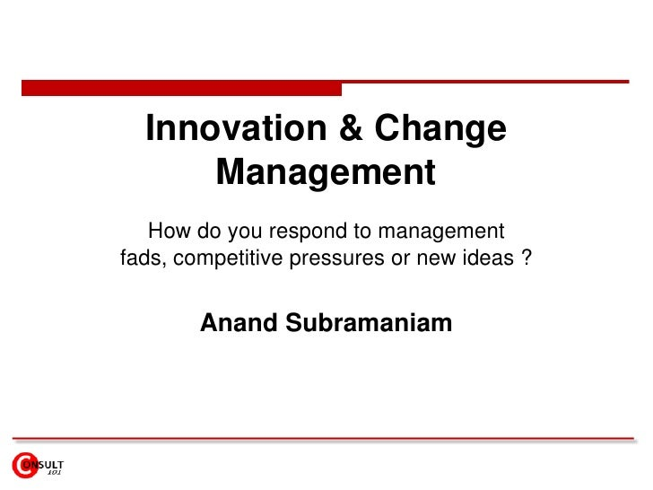 Innovation & Change Management<br />How do you respond to management fads, competitive pressures or new ideas ?<br />Anand...