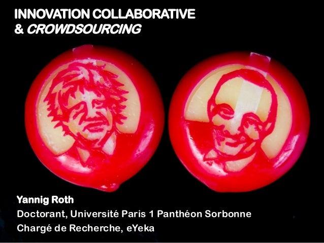 INNOVATION COLLABORATIVE & CROWDSOURCING Yannig Roth Doctorant, Université Paris 1 Panthéon Sorbonne Chargé de Recherche, ...