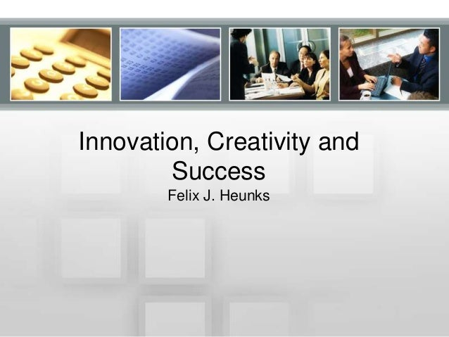 Innovation, Creativity and Success Felix J. Heunks