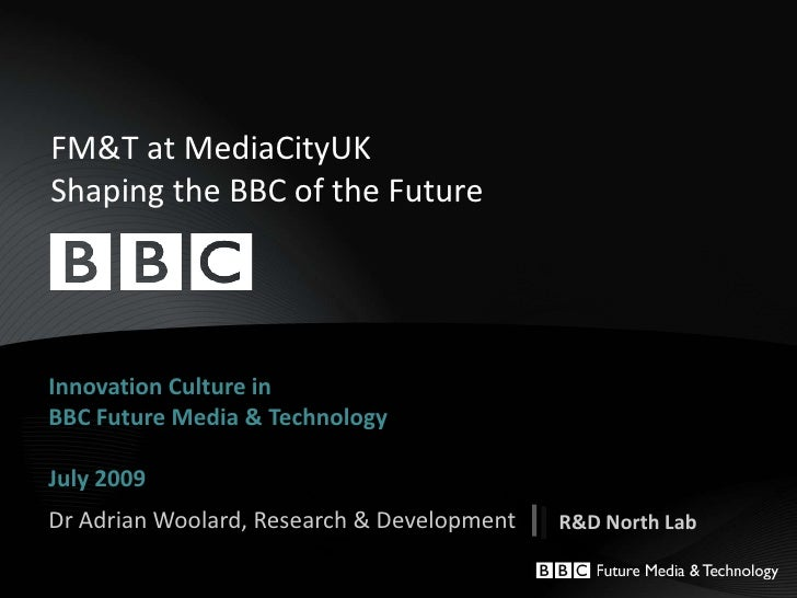 FM&T at MediaCityUKShaping the BBC of the Future <br />Innovation Culture in BBC Future Media & TechnologyJuly 2009<br />D...