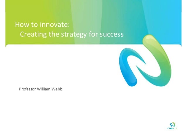 How to innovate:  Creating the strategy for success Professor William Webb