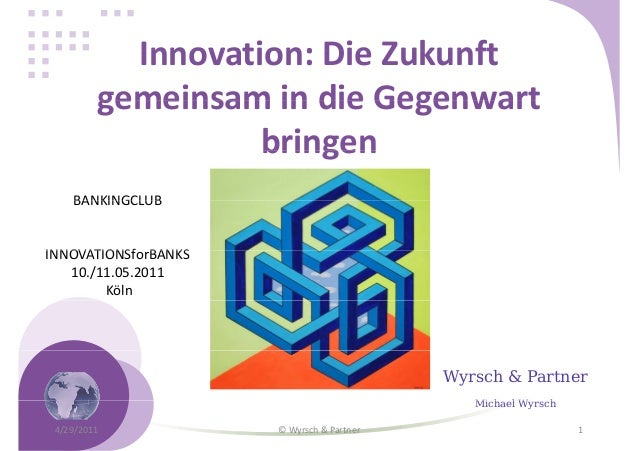 Innovation: Die Zukunft gemeinsam in die Gegenwart bringen BANKINGCLUB  INNOVATIONSforBANKS 10./11.05.2011 Köln  Wyrsch & ...