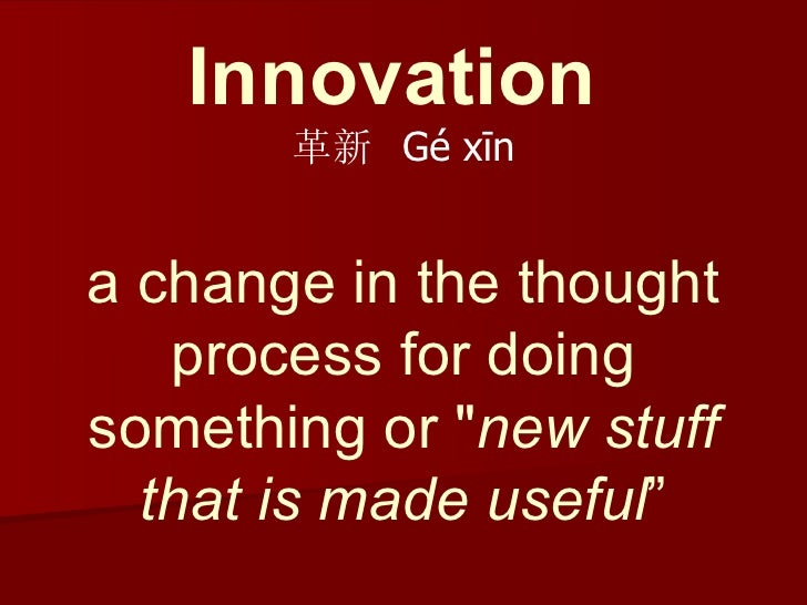 """Innovation   革新  Gé xīn a change in the thought process for doing something or """" new stuff that is made useful """""""
