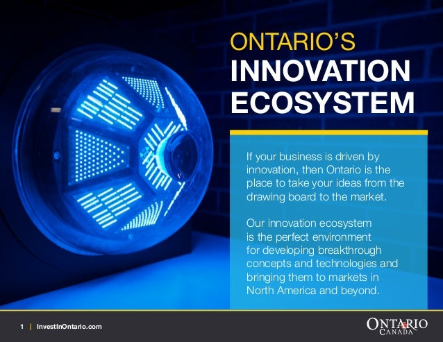 ONTARIO'S  INNOVATION ECOSYSTEM If your business is driven by innovation, then Ontario is the place to take your ideas fro...