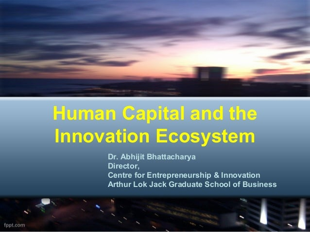 Human Capital and theInnovation Ecosystem     Dr. Abhijit Bhattacharya     Director,     Centre for Entrepreneurship & Inn...