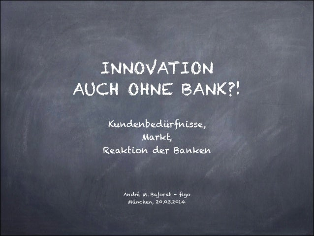 ! ! INNOVATION  AUCH OHNE BANK?! ! Kundenbedürfnisse,  Markt,  Reaktion der Banken ! ! André M. Bajorat - figo München...