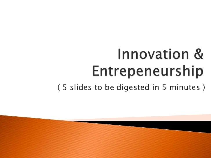 Innovation & Entrepeneurship<br />( 5 slidestobedigested in 5 minutes )<br />