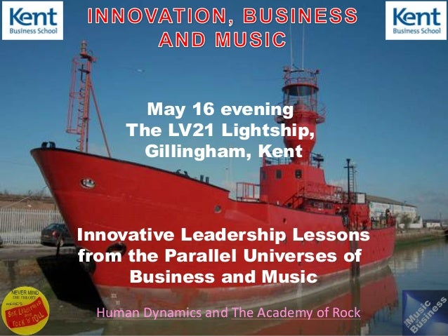 Human Dynamics and The Academy of RockMay 16 eveningThe LV21 Lightship,Gillingham, KentInnovative Leadership Lessonsfrom t...