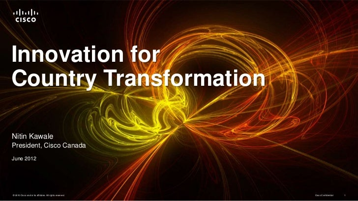 Innovation forCountry TransformationNitin KawalePresident, Cisco CanadaJune 2012© 2010 Cisco and/or its affiliates. All ri...