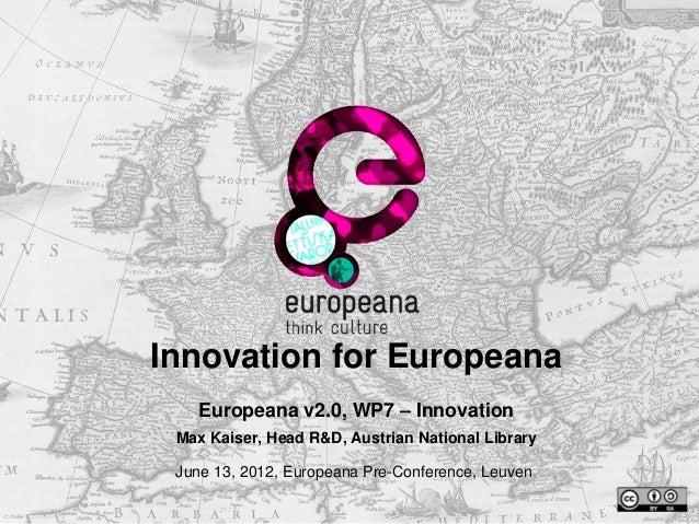Innovation for Europeana   Europeana v2.0, WP7 – Innovation Max Kaiser, Head R&D, Austrian National Library June 13, 2012,...