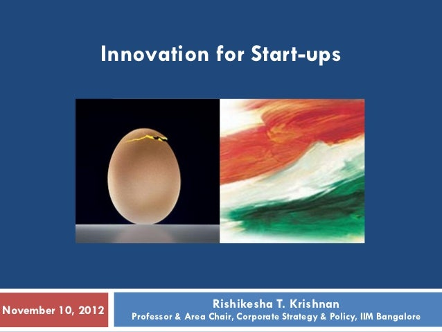 Innovation for Start-ups                                      Rishikesha T. KrishnanNovember 10, 2012   Professor & Area C...
