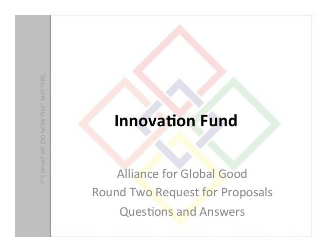 Innova&on	  Fund	  	  Alliance	  for	  Global	  Good	  Round	  Two	  Request	  for	  Proposals	  	  Ques9ons	  and	  Answe...